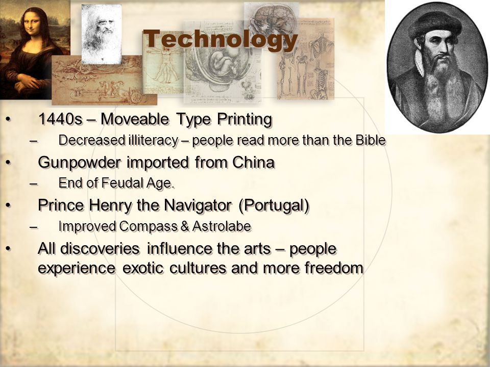 Technology 1440s – Moveable Type Printing –Decreased illiteracy – people read more than the Bible Gunpowder imported from China –End of Feudal Age.