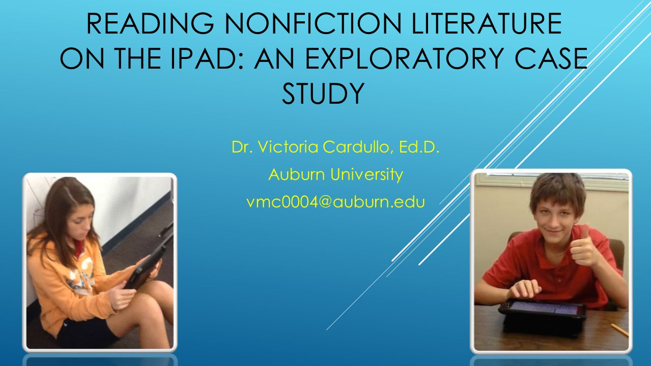READING NONFICTION LITERATURE ON THE IPAD: AN EXPLORATORY CASE STUDY Dr. Victoria Cardullo, Ed.D. Auburn University vmc0004@auburn.edu