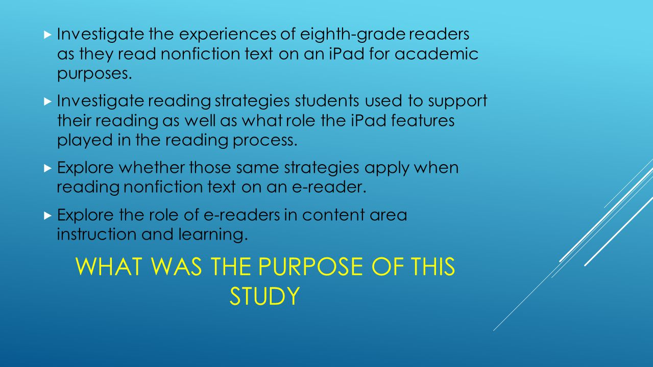 WHAT WAS THE PURPOSE OF THIS STUDY  Investigate the experiences of eighth-grade readers as they read nonfiction text on an iPad for academic purposes