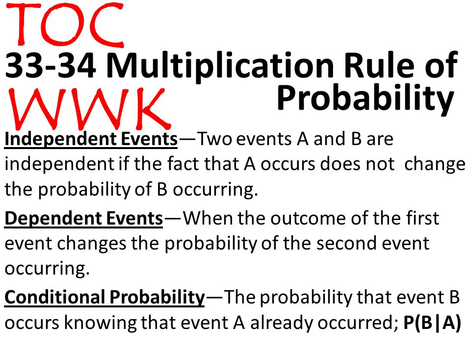 33-34 Multiplication Rule of Independent Events—Two events A and B are independent if the fact that A occurs does not change the probability of B occurring.