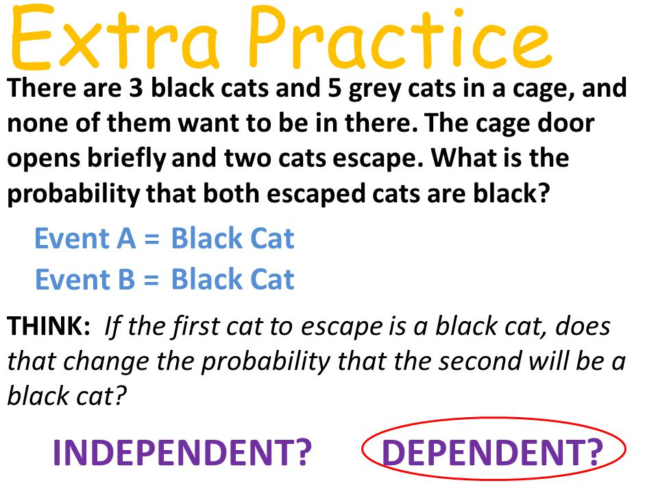 Extra Practice There are 3 black cats and 5 grey cats in a cage, and none of them want to be in there.