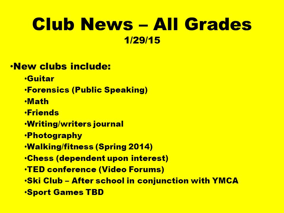 Club News – All Grades 1/29/15 New clubs include: Guitar Forensics (Public Speaking) Math Friends Writing/writers journal Photography Walking/fitness (Spring 2014) Chess (dependent upon interest) TED conference (Video Forums) Ski Club – After school in conjunction with YMCA Sport Games TBD