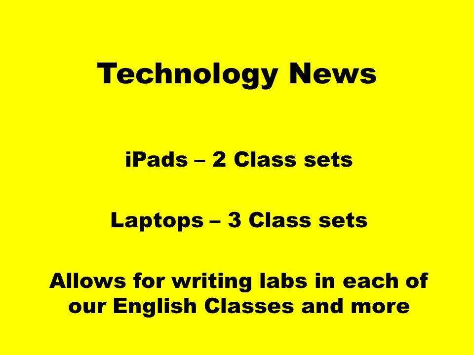 Technology News iPads – 2 Class sets Laptops – 3 Class sets Allows for writing labs in each of our English Classes and more