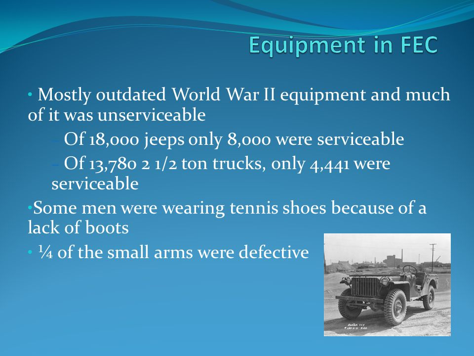 Mostly outdated World War II equipment and much of it was unserviceable – Of 18,000 jeeps only 8,000 were serviceable – Of 13,780 2 1/2 ton trucks, only 4,441 were serviceable Some men were wearing tennis shoes because of a lack of boots ¼ of the small arms were defective