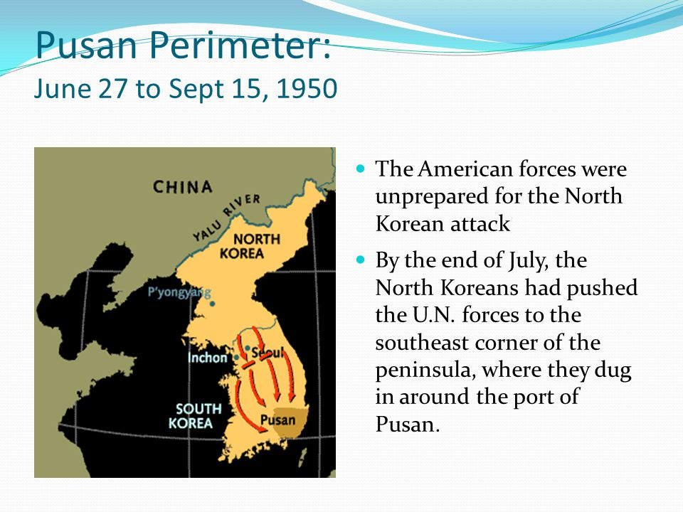 Pusan Perimeter: June 27 to Sept 15, 1950 The American forces were unprepared for the North Korean attack By the end of July, the North Koreans had pushed the U.N.