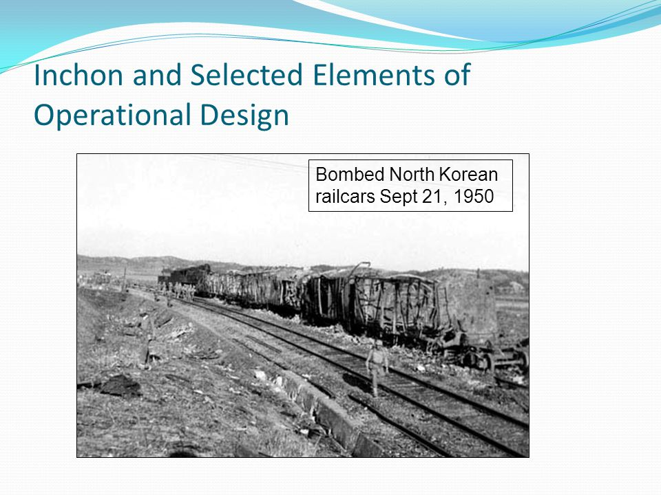 Inchon and Selected Elements of Operational Design Bombed North Korean railcars Sept 21, 1950