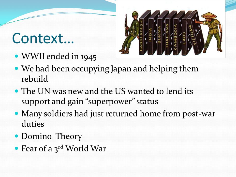 Context… WWII ended in 1945 We had been occupying Japan and helping them rebuild The UN was new and the US wanted to lend its support and gain superpower status Many soldiers had just returned home from post-war duties Domino Theory Fear of a 3 rd World War