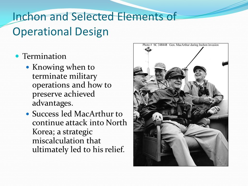 Inchon and Selected Elements of Operational Design Termination Knowing when to terminate military operations and how to preserve achieved advantages.