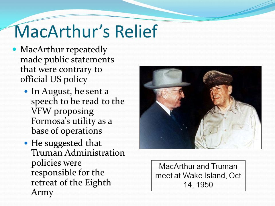 MacArthur's Relief MacArthur repeatedly made public statements that were contrary to official US policy In August, he sent a speech to be read to the VFW proposing Formosa's utility as a base of operations He suggested that Truman Administration policies were responsible for the retreat of the Eighth Army MacArthur and Truman meet at Wake Island, Oct 14, 1950