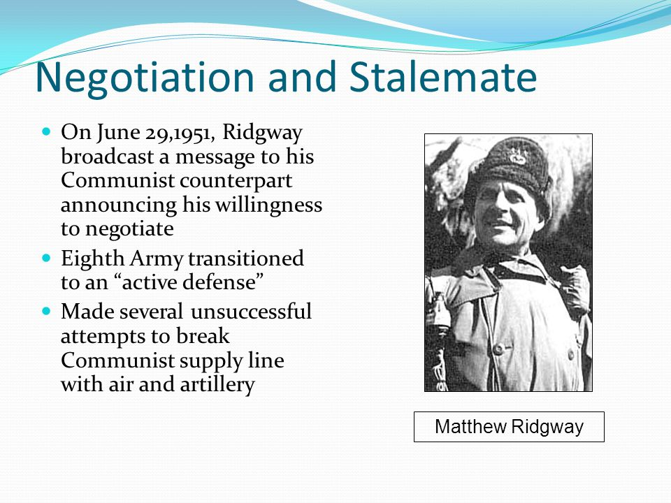 Negotiation and Stalemate On June 29,1951, Ridgway broadcast a message to his Communist counterpart announcing his willingness to negotiate Eighth Army transitioned to an active defense Made several unsuccessful attempts to break Communist supply line with air and artillery Matthew Ridgway