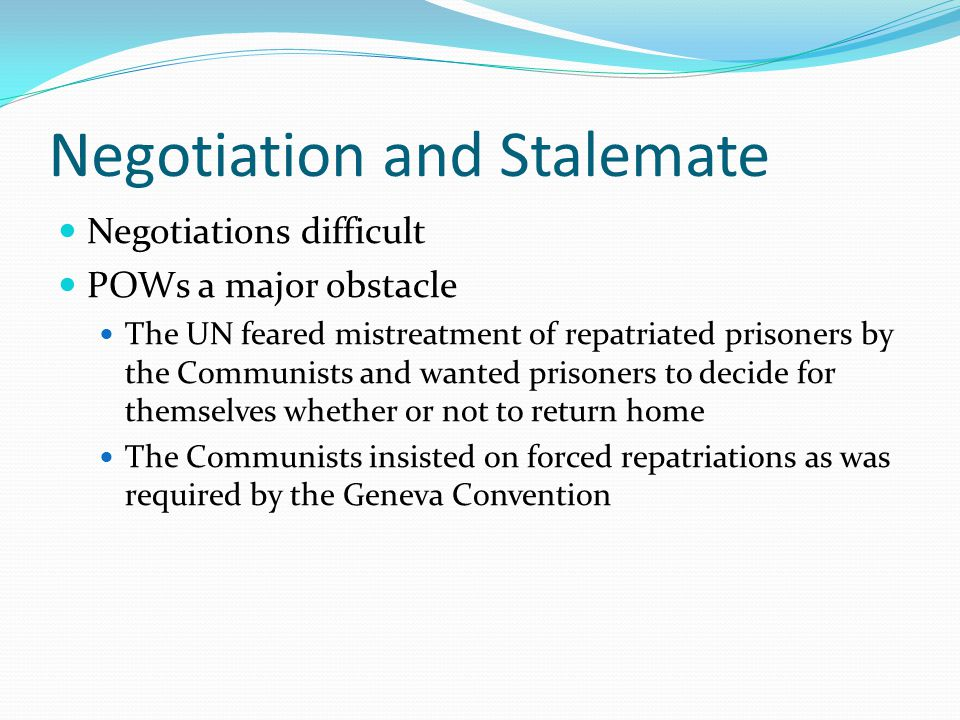 Negotiation and Stalemate Negotiations difficult POWs a major obstacle The UN feared mistreatment of repatriated prisoners by the Communists and wanted prisoners to decide for themselves whether or not to return home The Communists insisted on forced repatriations as was required by the Geneva Convention