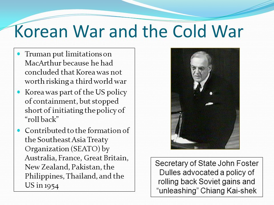 Korean War and the Cold War Truman put limitations on MacArthur because he had concluded that Korea was not worth risking a third world war Korea was part of the US policy of containment, but stopped short of initiating the policy of roll back Contributed to the formation of the Southeast Asia Treaty Organization (SEATO) by Australia, France, Great Britain, New Zealand, Pakistan, the Philippines, Thailand, and the US in 1954 Secretary of State John Foster Dulles advocated a policy of rolling back Soviet gains and unleashing Chiang Kai-shek