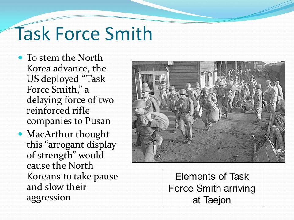 Task Force Smith To stem the North Korea advance, the US deployed Task Force Smith, a delaying force of two reinforced rifle companies to Pusan MacArthur thought this arrogant display of strength would cause the North Koreans to take pause and slow their aggression Elements of Task Force Smith arriving at Taejon