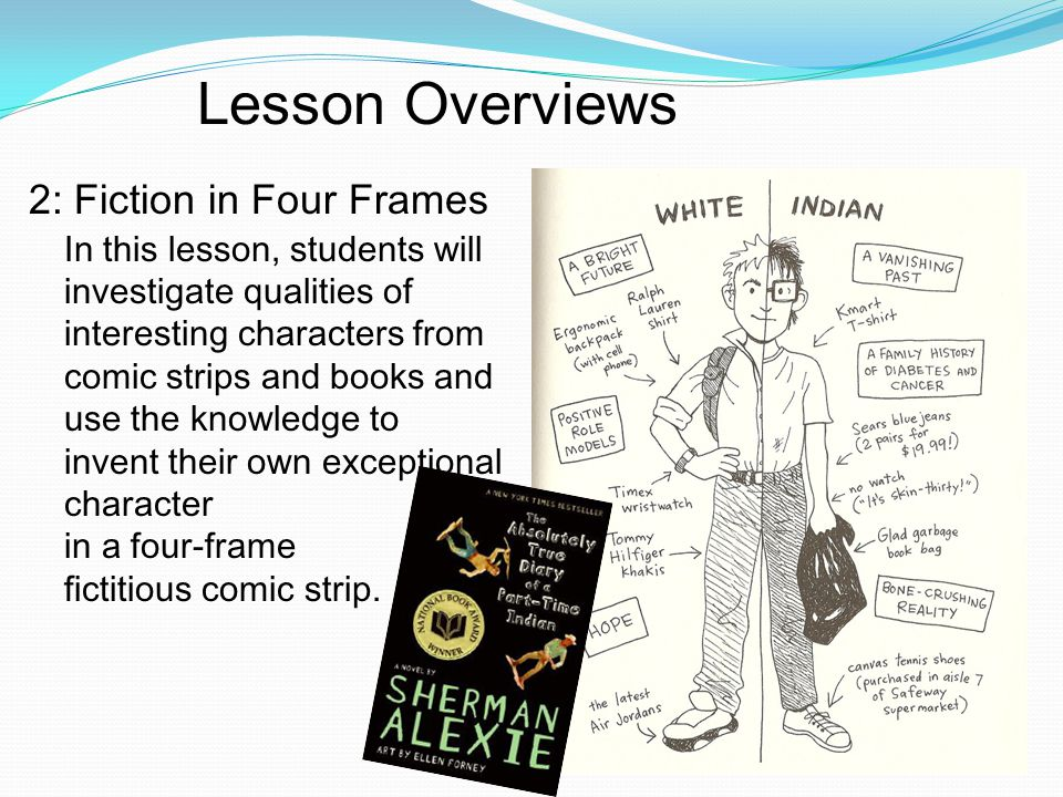 Lesson Overviews 2: Fiction in Four Frames In this lesson, students will investigate qualities of interesting characters from comic strips and books and use the knowledge to invent their own exceptional character in a four-frame fictitious comic strip.