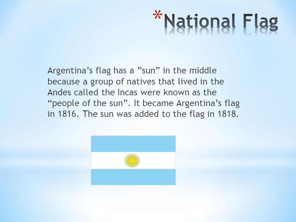Argentina's flag has a sun in the middle because a group of natives that lived in the Andes called the Incas were known as the people of the sun .