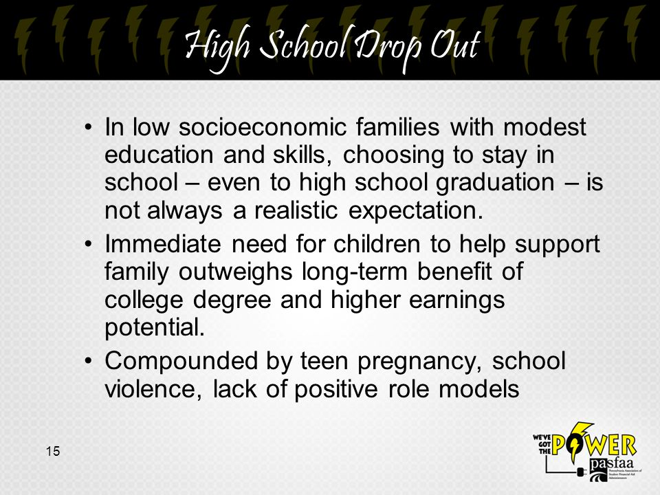 High School Drop Out In low socioeconomic families with modest education and skills, choosing to stay in school – even to high school graduation – is not always a realistic expectation.