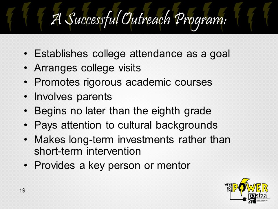A Successful Outreach Program: Establishes college attendance as a goal Arranges college visits Promotes rigorous academic courses Involves parents Begins no later than the eighth grade Pays attention to cultural backgrounds Makes long-term investments rather than short-term intervention Provides a key person or mentor 19