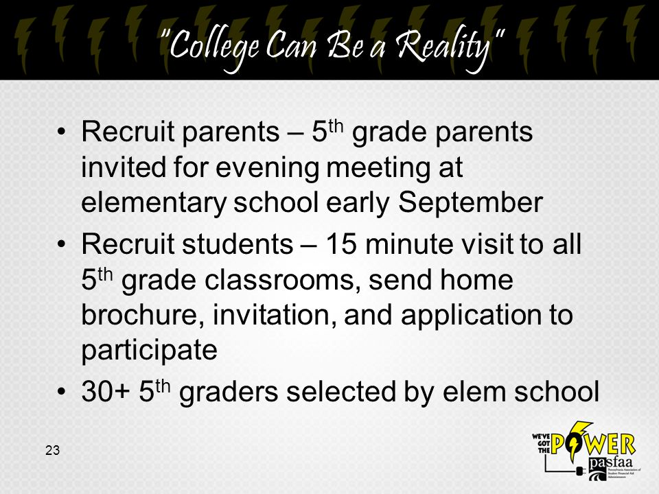 College Can Be a Reality Recruit parents – 5 th grade parents invited for evening meeting at elementary school early September Recruit students – 15 minute visit to all 5 th grade classrooms, send home brochure, invitation, and application to participate 30+ 5 th graders selected by elem school 23
