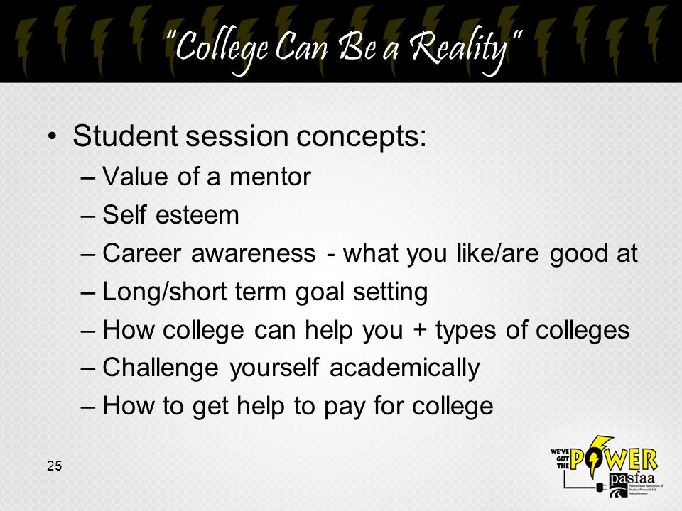 College Can Be a Reality Student session concepts: –Value of a mentor –Self esteem –Career awareness - what you like/are good at –Long/short term goal setting –How college can help you + types of colleges –Challenge yourself academically –How to get help to pay for college 25