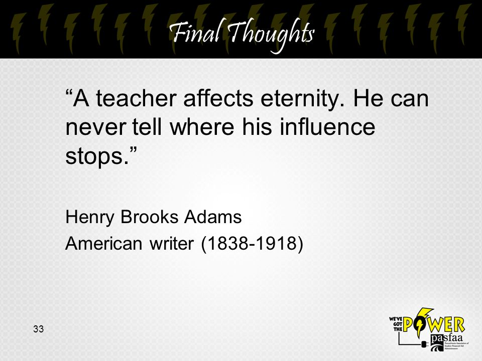 """Final Thoughts """"A teacher affects eternity. He can never tell where his influence stops."""" Henry Brooks Adams American writer (1838-1918) 33"""