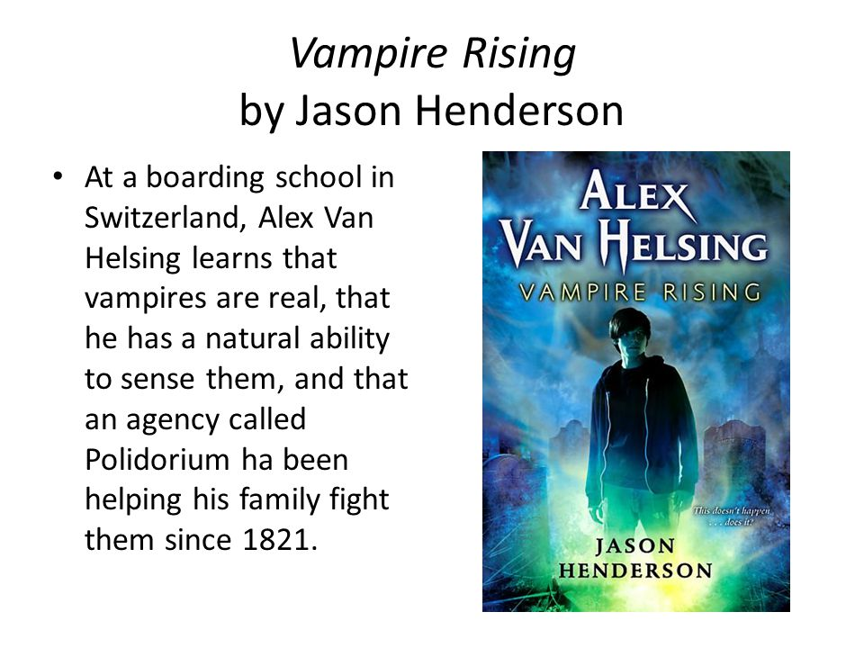 Vampire Rising by Jason Henderson At a boarding school in Switzerland, Alex Van Helsing learns that vampires are real, that he has a natural ability to sense them, and that an agency called Polidorium ha been helping his family fight them since 1821.