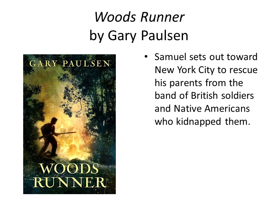 Woods Runner by Gary Paulsen Samuel sets out toward New York City to rescue his parents from the band of British soldiers and Native Americans who kidnapped them.