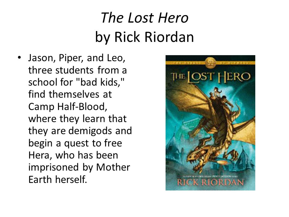 The Lost Hero by Rick Riordan Jason, Piper, and Leo, three students from a school for bad kids, find themselves at Camp Half-Blood, where they learn that they are demigods and begin a quest to free Hera, who has been imprisoned by Mother Earth herself.