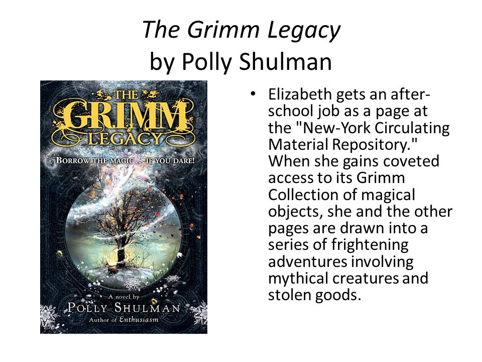 The Grimm Legacy by Polly Shulman Elizabeth gets an after- school job as a page at the New-York Circulating Material Repository. When she gains coveted access to its Grimm Collection of magical objects, she and the other pages are drawn into a series of frightening adventures involving mythical creatures and stolen goods.