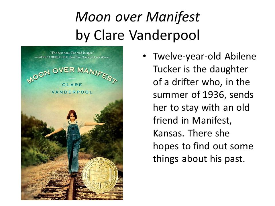 Moon over Manifest by Clare Vanderpool Twelve-year-old Abilene Tucker is the daughter of a drifter who, in the summer of 1936, sends her to stay with an old friend in Manifest, Kansas.