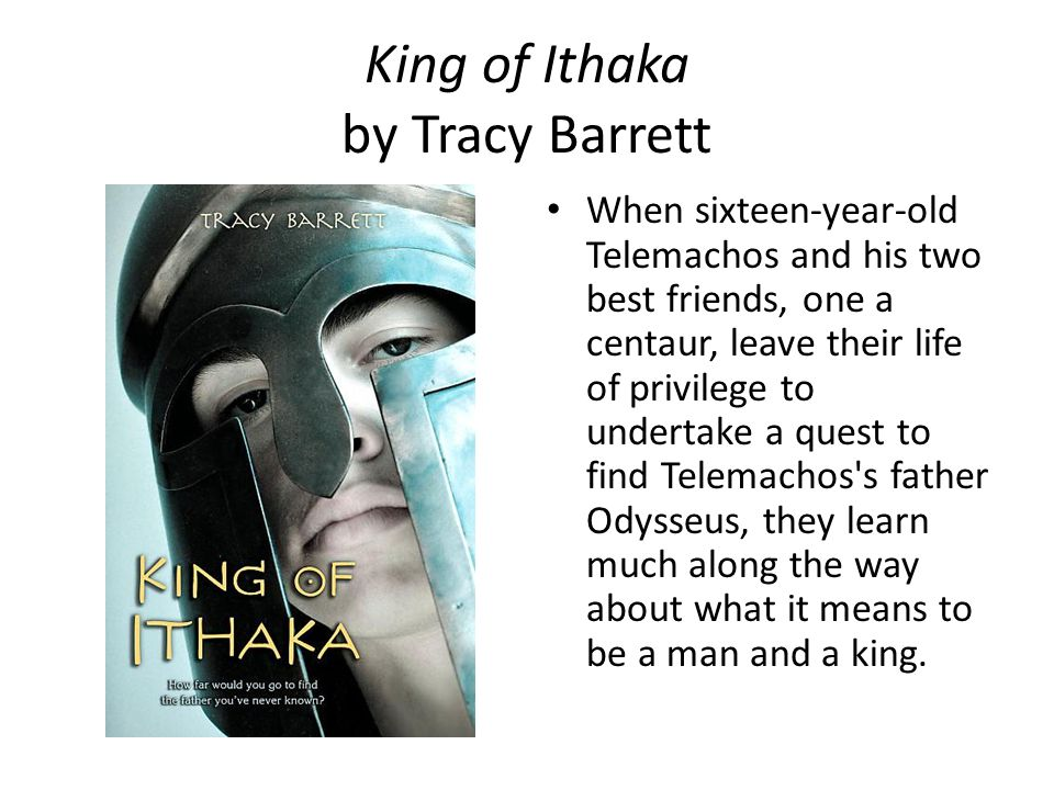 King of Ithaka by Tracy Barrett When sixteen-year-old Telemachos and his two best friends, one a centaur, leave their life of privilege to undertake a quest to find Telemachos s father Odysseus, they learn much along the way about what it means to be a man and a king.