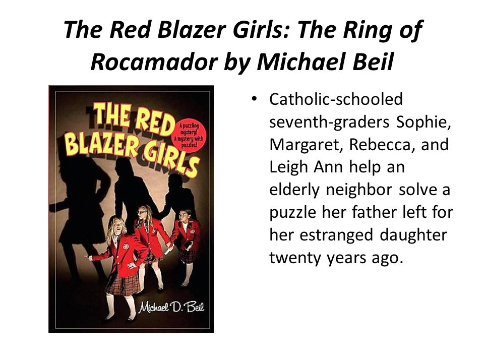 The Red Blazer Girls: The Ring of Rocamador by Michael Beil Catholic-schooled seventh-graders Sophie, Margaret, Rebecca, and Leigh Ann help an elderly neighbor solve a puzzle her father left for her estranged daughter twenty years ago.