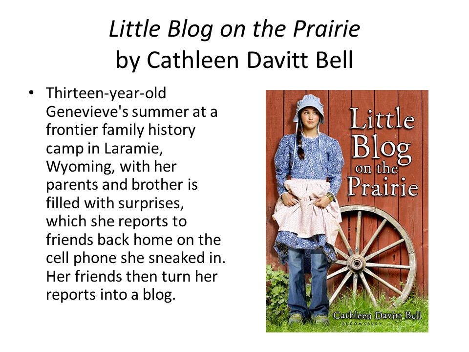 Little Blog on the Prairie by Cathleen Davitt Bell Thirteen-year-old Genevieve s summer at a frontier family history camp in Laramie, Wyoming, with her parents and brother is filled with surprises, which she reports to friends back home on the cell phone she sneaked in.