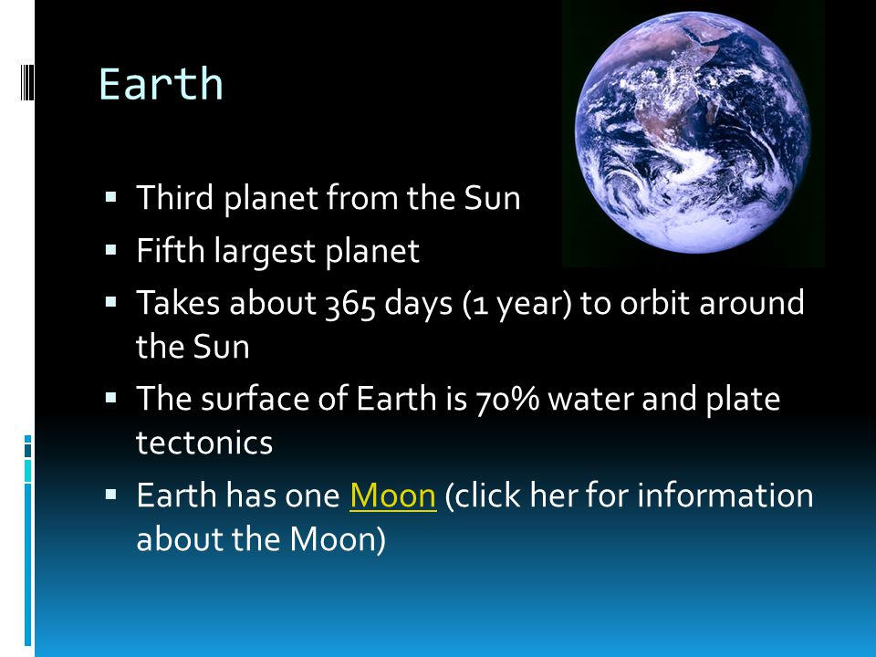 Earth  Third planet from the Sun  Fifth largest planet  Takes about 365 days (1 year) to orbit around the Sun  The surface of Earth is 70% water and plate tectonics  Earth has one Moon (click her for information about the Moon)Moon