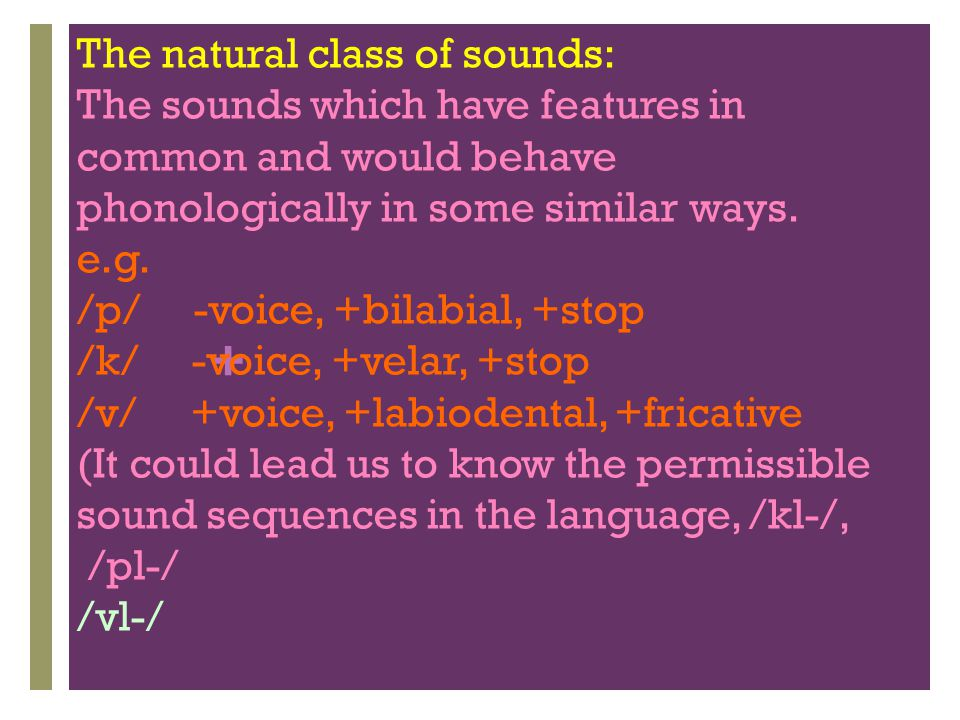 + The natural class of sounds: The sounds which have features in common and would behave phonologically in some similar ways. e.g. /p/ -voice, +bilabi