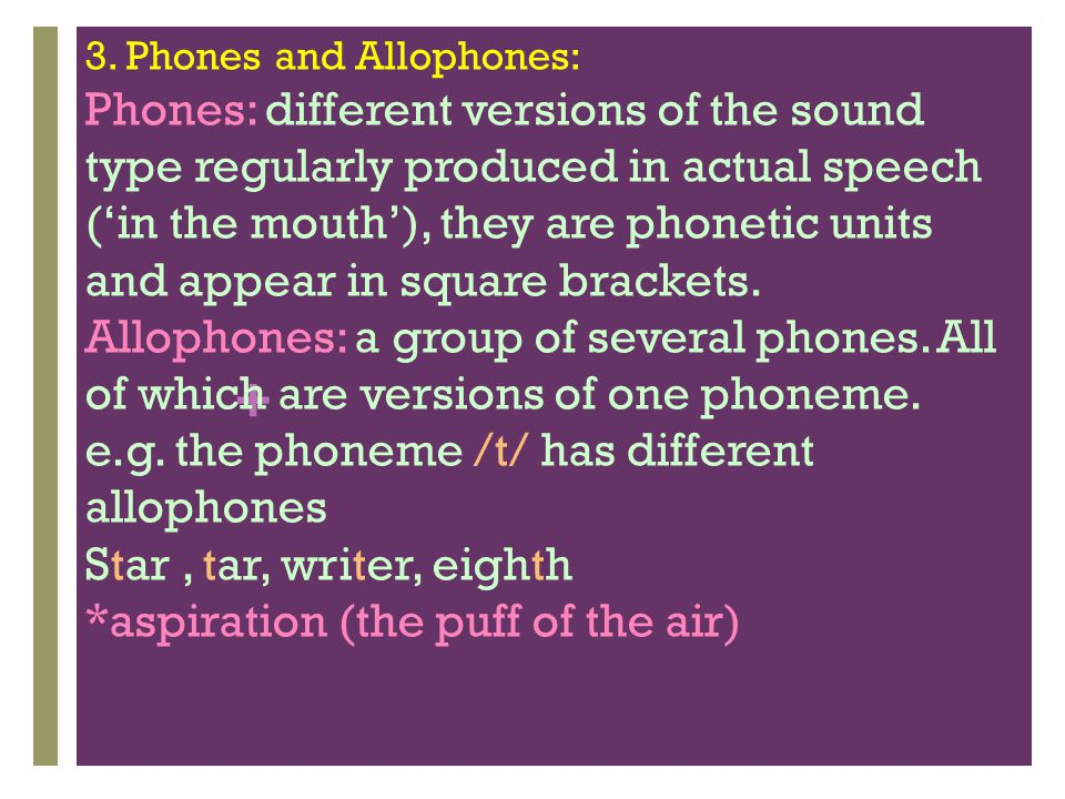+ The crucial distinction between phonemes and allophones is that substituting one phoneme for another will result in a word with a different meaning (as well as a different pronunciation), but substituting allophones only results in a different (and perhaps unusual pronunciation of the same words.