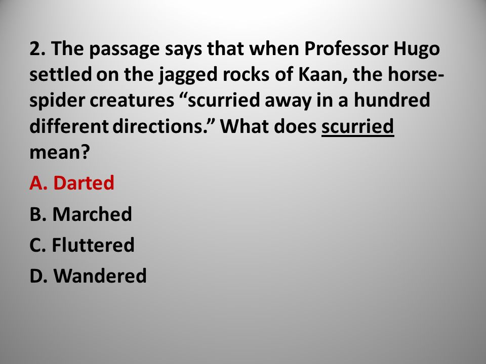 """2. The passage says that when Professor Hugo settled on the jagged rocks of Kaan, the horse- spider creatures """"scurried away in a hundred different di"""
