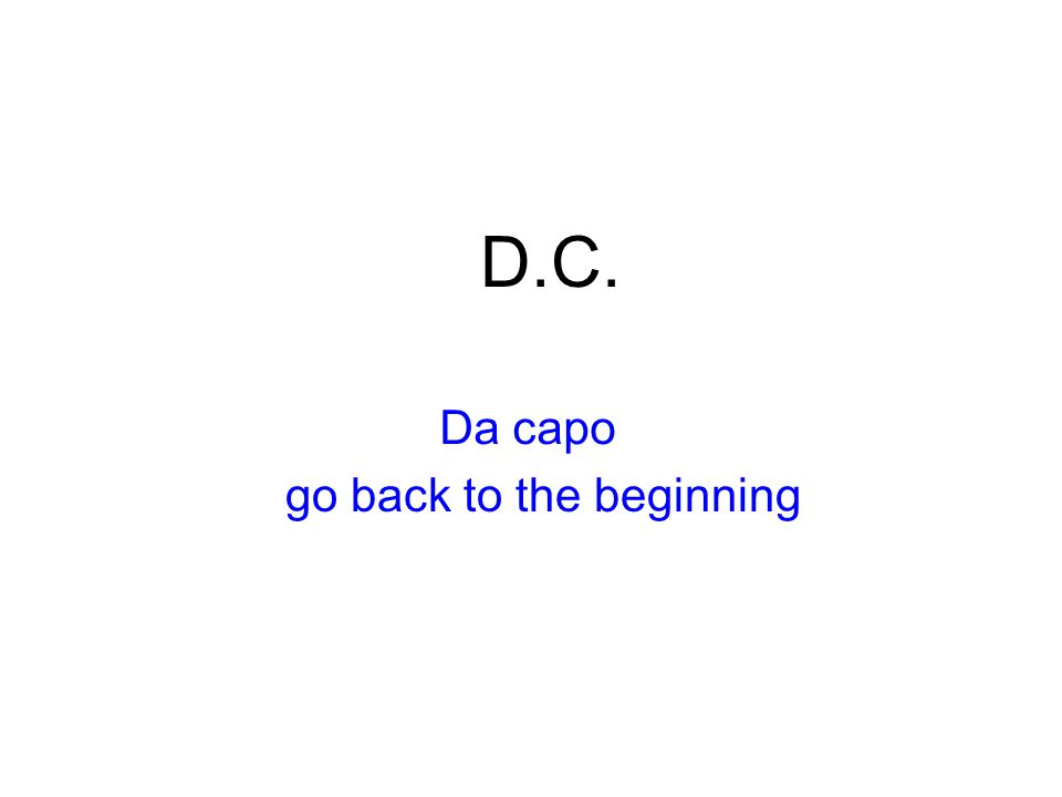 D.C. Da capo go back to the beginning