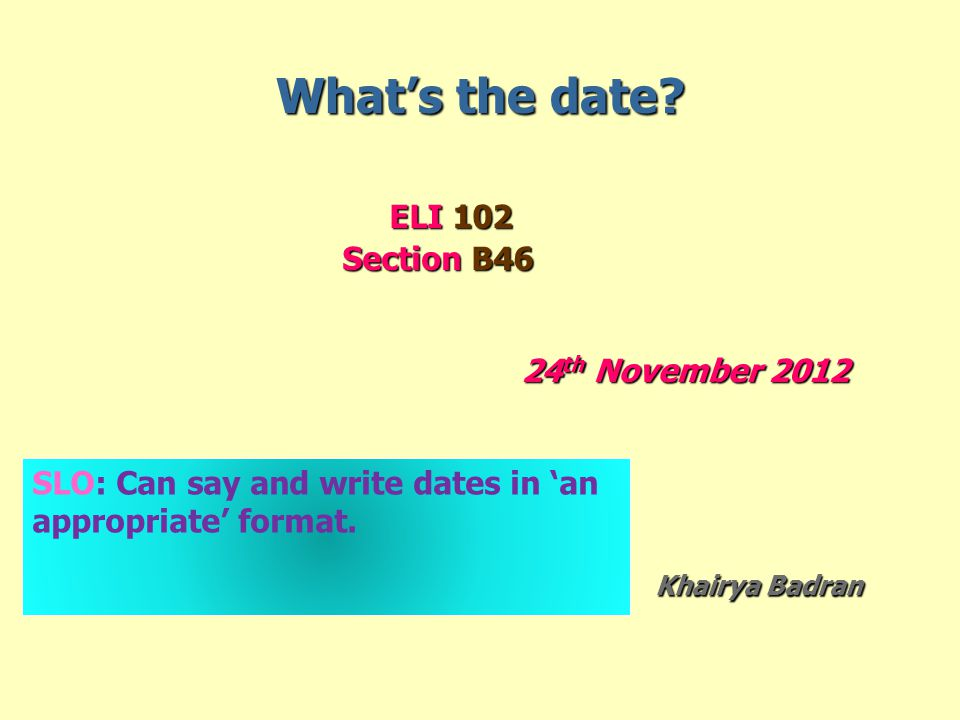 What's the date? ELI 102 ELI 102 Section B46 Section B46 24 th November 2012 Khairya Badran Khairya Badran SLO: Can say and write dates in 'an appropr