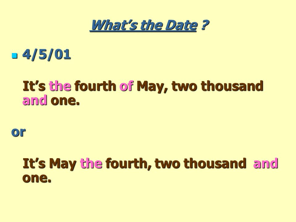 What's the Date . 4/5/01 4/5/01 It's the fourth of May, two thousand and one.