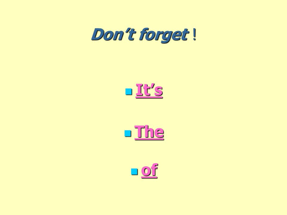 Don't forget ! It's It's The The of of