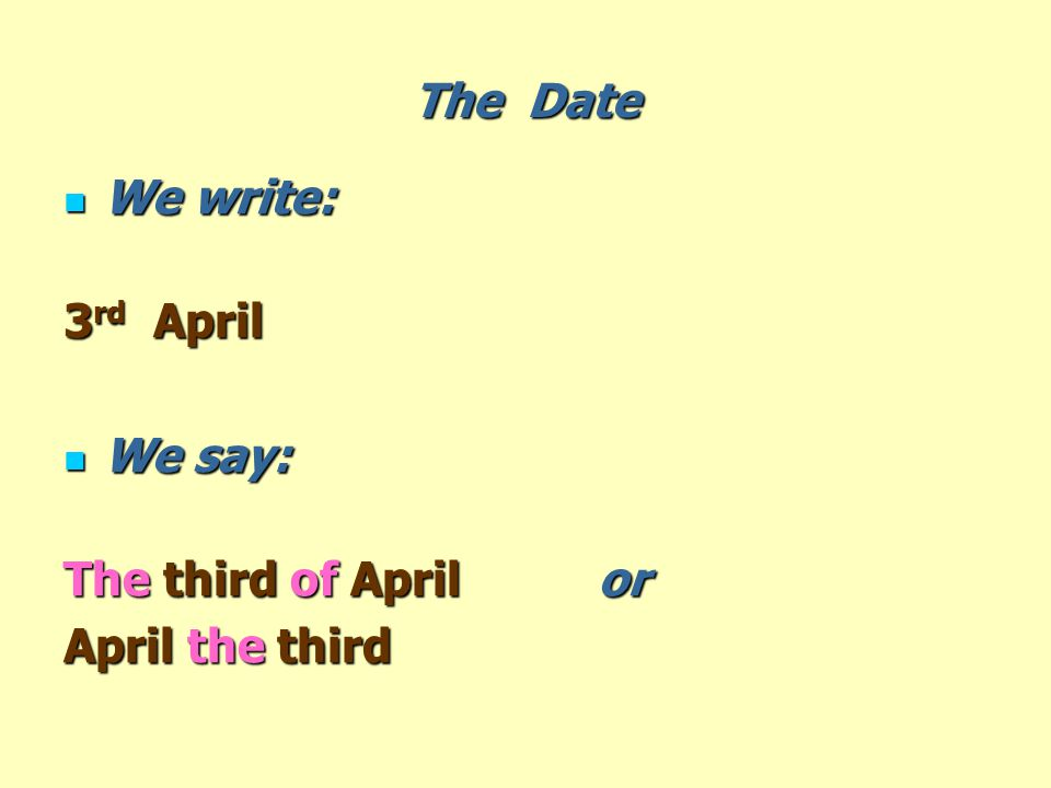 The Date We write: We write: 3 rd April We say: We say: The third of April or April the third