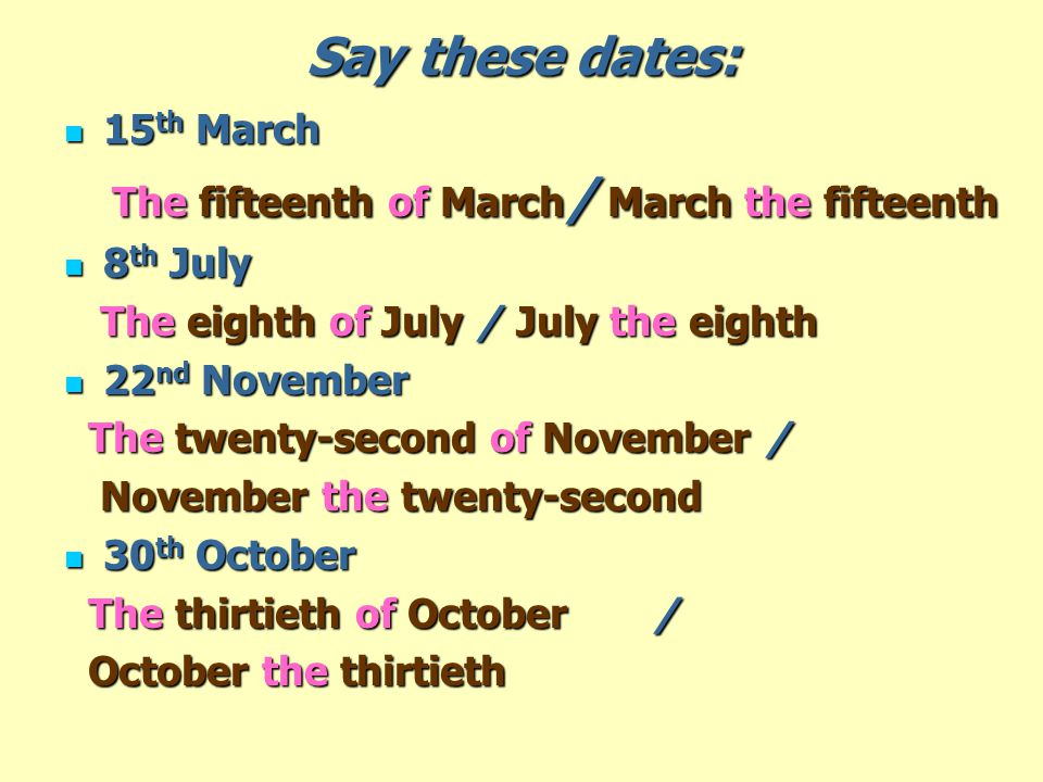 Say these dates: 15 th March 15 th March The fifteenth of March / March the fifteenth The fifteenth of March / March the fifteenth 8 th July 8 th July The eighth of July / July the eighth The eighth of July / July the eighth 22 nd November 22 nd November The twenty-second of November / The twenty-second of November / November the twenty-second November the twenty-second 30 th October 30 th October The thirtieth of October / The thirtieth of October / October the thirtieth October the thirtieth