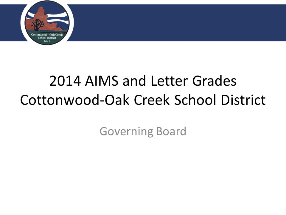2014 AIMS and Letter Grades Cottonwood-Oak Creek School District Governing Board