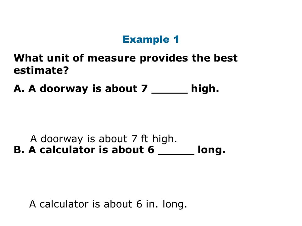 Example 1 What unit of measure provides the best estimate? A. A doorway is about 7 _____ high. B. A calculator is about 6 _____ long. A doorway is abo