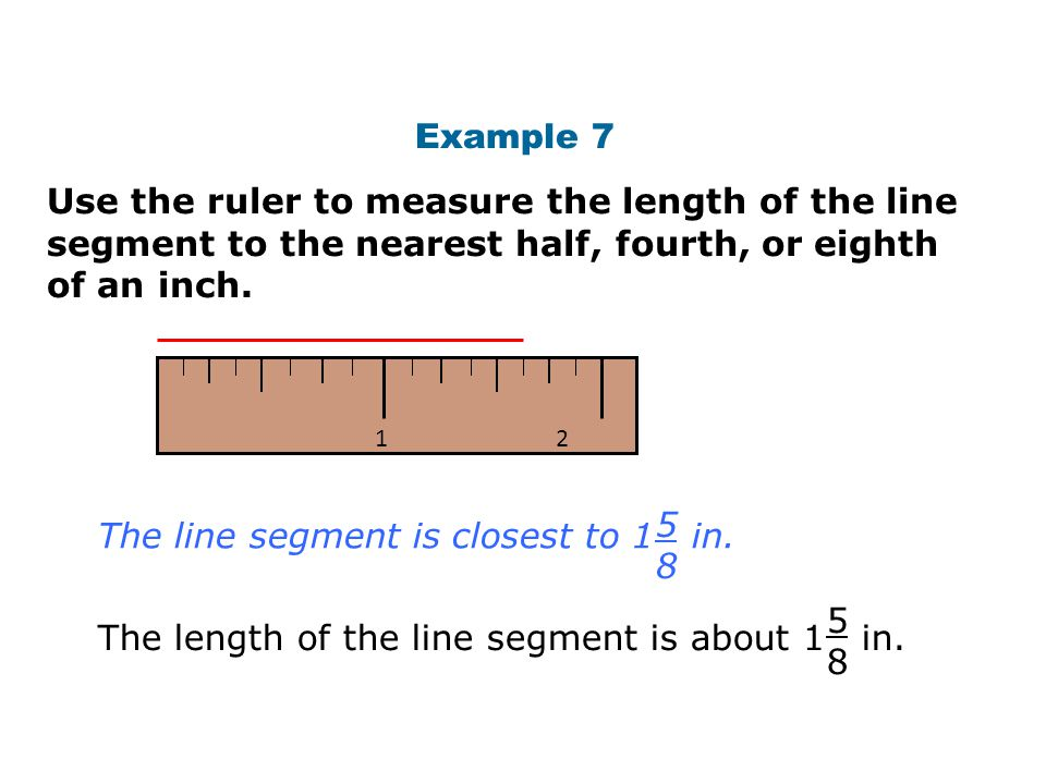 Example 7 Use the ruler to measure the length of the line segment to the nearest half, fourth, or eighth of an inch. 1 2 The line segment is closest t