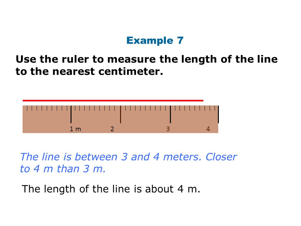 Example 7 Use the ruler to measure the length of the line to the nearest centimeter. The line is between 3 and 4 meters. Closer to 4 m than 3 m. The l