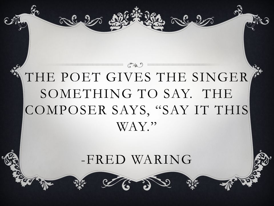 THE POET GIVES THE SINGER SOMETHING TO SAY. THE COMPOSER SAYS, SAY IT THIS WAY. -FRED WARING