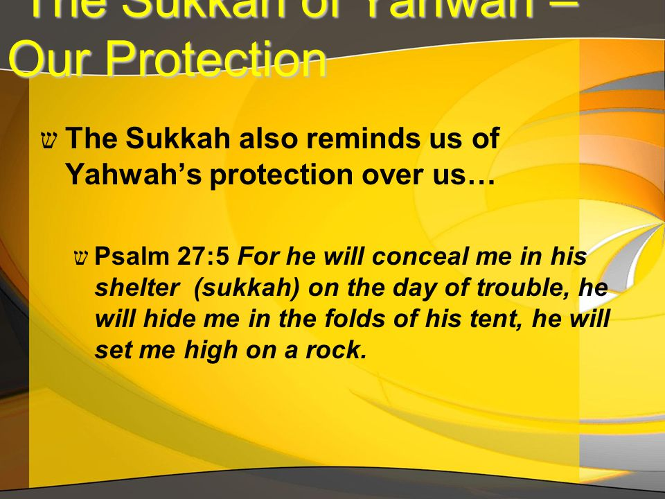 The Sukkah of Yahwah – Our Protection The Sukkah of Yahwah – Our Protection ש The Sukkah also reminds us of Yahwah's protection over us… ש Psalm 27:5 For he will conceal me in his shelter (sukkah) on the day of trouble, he will hide me in the folds of his tent, he will set me high on a rock.