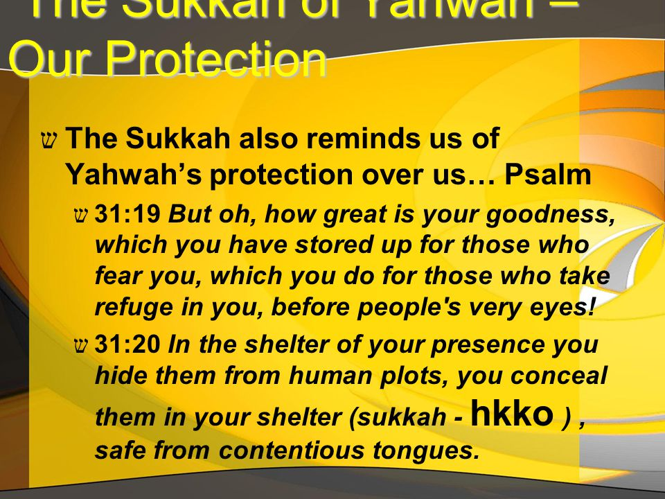The Sukkah of Yahwah – Our Protection The Sukkah of Yahwah – Our Protection ש The Sukkah also reminds us of Yahwah's protection over us… Psalm ש 31:19 But oh, how great is your goodness, which you have stored up for those who fear you, which you do for those who take refuge in you, before people s very eyes.