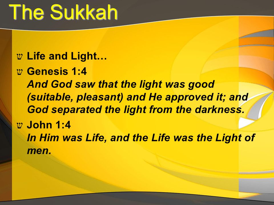 The Sukkah The Sukkah ש Life and Light… ש Genesis 1:4 And God saw that the light was good (suitable, pleasant) and He approved it; and God separated the light from the darkness.
